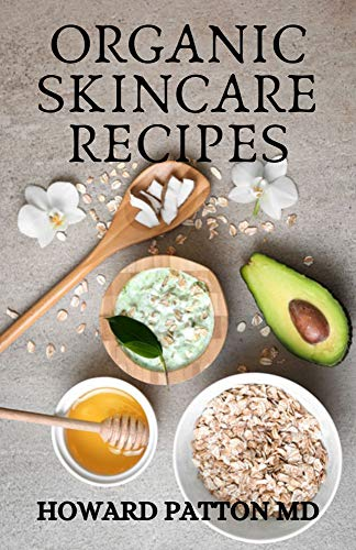 ORGANIC SKINCARE RECIPES : The Essential Guide To Skincare Recipes Which Help You Maintain Natural Beauty