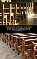 Understanding the Consecrated Life in Canada: Critical Essays on Contemporary Trends (Editions SR)