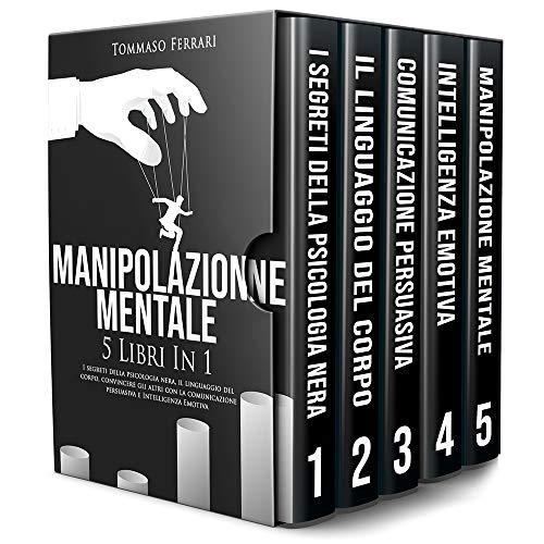 Manipolazione Mentale: 5 libri in 1: I Segreti della Psicologia Nera, il Linguaggio del Corpo, Convincere gli Altri con la Comunicazione Persuasiva e l' Intelligenza Emotiva
