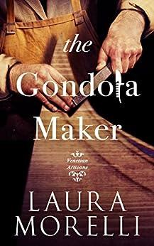 The Gondola Maker: A Novel of 16th-Century Venice (Venetian Artisans Book 2) by [Laura Morelli]