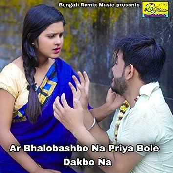 Ar Bhalobashbo Na Priya Bole Dakbo Na