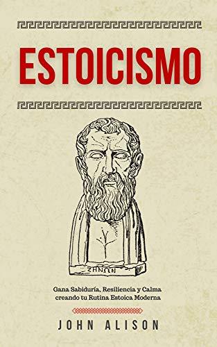 Estoicismo: Gana Sabiduría, Resiliencia y Calma creando tu Rutina Estoica Moderna