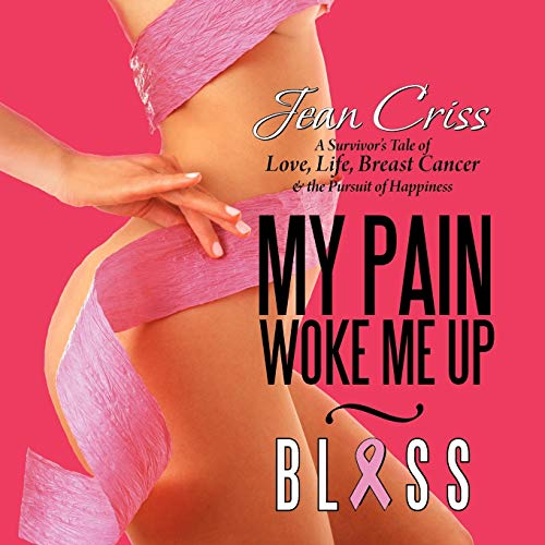 My Pain Woke Me Up - Bliss: A Survivor's Tale of Love, Life, Breast Cancer & the Pursuit of Happiness
