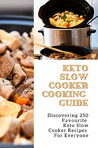 Keto Slow Cooker Cooking Guide: Discovering 250 Favourite Keto Slow Cooker Recipes For Everyone (New Edition): Keto Dump Meals (English Edition)
