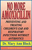 No More Amoxicillin: Preventing and Treating Children's Ear and Respiratory Infections without Antibiotics
