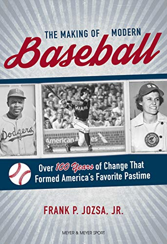 The Making of Modern Baseball: Over 100 Years of Change That Formed America's Favorite Pastime