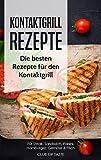 Kontaktgrill Rezepte: Die besten Rezepte für den Kontaktgrill für Steak, Sandwich, Panini, Hamburger, Gemüse & Fisch (German Edition)
