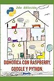 Domótica con Raspberry, Google y Python (2da Edición): Un proyecto de Domótica útil y divertida