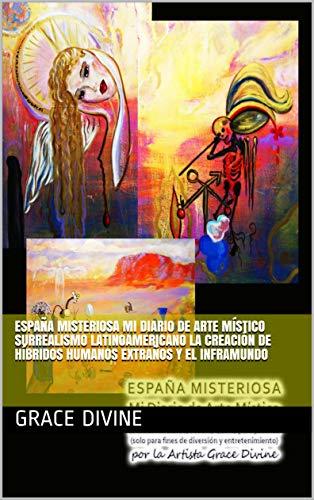 ESPAÑA MISTERIOSA Mi Diario de Arte Místico Surrealismo latinoamericano La creación de híbridos humanos extraños y el inframundo eBook: Divine, Grace: Amazon.es: Tienda Kindle