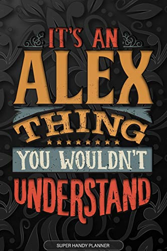 Alex: It's An Alex Thing You Wouldn't Understand - Alex Name Planner With Notebook Journal Calendar Personel Goals Password Manager & Much More, Perfect Gift For A Male Called Alex