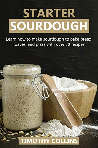 Starter Sourdough: Learn how to make sourdough to bake bread, loaves, and pizza with over 50 recipes by [Timothy Collins]