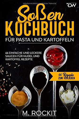 Soßen Kochbuch, Für Pasta und Kartoffeln.: 66 Einfache und Leckere  Saucen für Nudel und Kartoffel Rezepte. (66 Rezepte zum Verlieben, Band 47)