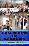 BAJA DE PESO CON AEROBICS : GUIA MOTIVACION Y PRACTICA