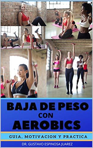 BAJA DE PESO CON AEROBICS : GUIA MOTIVACION Y PRACTICA (Spanish Edition)