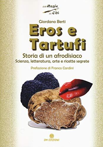 Eros e tartufi. Storia di un afrodisiaco. Scienza, letteratura, arte e ricette segrete