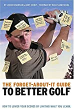 The Forget-About-It Guide to Better Golf: How to Lower Your Scores by Limiting What You Learn