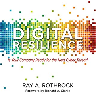 Digital Resilience     Is Your Company Ready for the Next Cyber Threat?              By:                                                                                                                                 Ray A. Rothrock,                                                                                        Richard A. Clarke - foreword                               Narrated by:                                                                                                                                 Chris Sorensen                      Length: 7 hrs and 41 mins     20 ratings     Overall 4.6