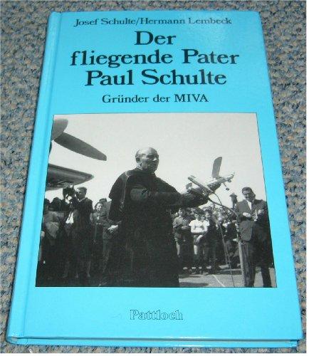 Der fliegende Pater Paul Schulte OMI - Gründer der MIVA: Eine Biographie