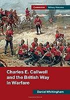 Charles E. Callwell and the British Way in Warfare (Cambridge Military Histories)