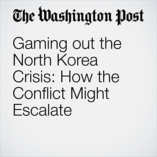 Gaming out the North Korea Crisis: How the Conflict Might Escalate | Marc Fisher
