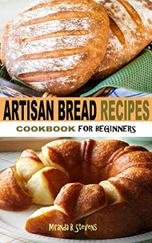 ARTISAN BREAD RECIPES COOKBOOK FOR BEGINNERS: Easy Step By Step Pictorial Guide To Homemade Tasty Bread Recipes For Beginners And Seniors (English Edition)