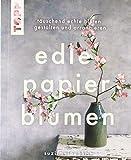 Edle Papierblumen: Täuschend echte Blüten gestalten und arrangieren