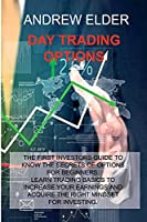 Day Trading Options: The First Investors Guide to Know the Secrets of Options for Beginners. Learn Trading Basics to Increase Your Earnings and Acquire Right Mindset for Investing.