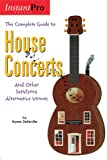 Complete Guide to House Concerts: And Ot...