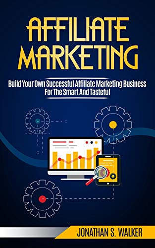 Affiliate Marketing: Build Your Own Successful Affiliate Marketing Business from Zero to 6 Figures (English Edition)