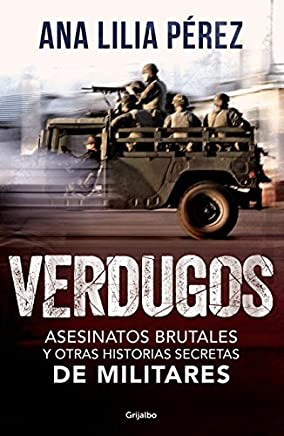 Verdugos. Asesinatos brutales y otras historias secretas de militares/Executio ners: Brutal Murders and Other Secret Stories from the Military (Spanish Edition) by Ana Lilia Perez(2016-05-24)