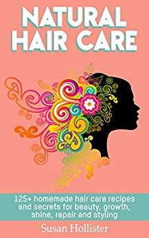 Natural Hair Care: 125+ Homemade Hair Care Recipes And Secrets For Beauty, Growth, Shine, Repair and Styling (Easy To Make All Natural Hair Care Recipes ... More Beautiful and Stronger Hair Book 1) by [Susan Hollister]