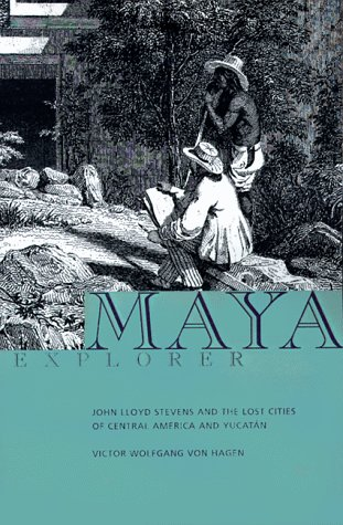 Maya Explorer: John Lloyd Stephens and the Lost Cities of Central America and the Yucatan
