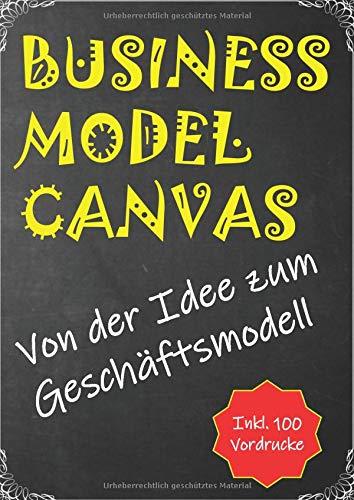 Business Model Canvas: Von der Idee zum Geschäftsmodell - inkl. 100 Vordrucke in A4