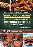 Das große Optigrill Kochbuch – Indoor Cooking mit den besten Optigrill und Kontaktgrill Rezepten: 999 Tage Optigrill Rezepte für die ganze Familie - Das große Grillbuch für Männer