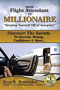 """From Flight Attendant To Millionaire: """"Keeping Yourself Off of Autopilot"""": Discover The Secrets To Success, Money, Confidence & More... by [Kim R. Brownlee]"""