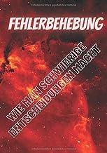 FEHLERBEHEBUNG: WIE MAN SCHWIERIGE ENTSCHEIDUNGEN MACHT (German Edition)