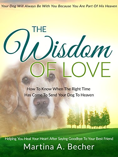 The Wisdom Of Love: How To Know When The Right Time Has Come To Send Your Dog To Heaven  Helping You Heal Your Heart After Saying Goodbye To Your Best Friend (English Edition)