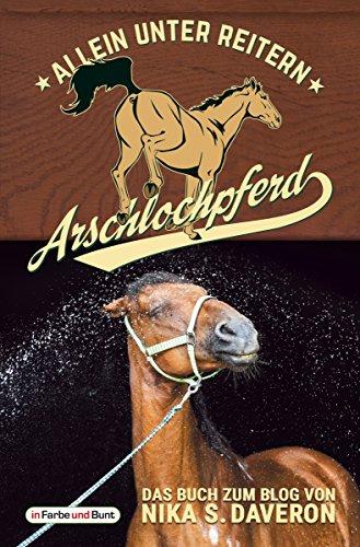 Arschlochpferd - Allein unter Reitern: Das Facebook-Phänomen - Nika weiß, warum da Stroh rumliegt - Die Pferdeflüsterin für (Arschloch-)Einhörner - Passt ... - über 30.000 Likes in wenigen Monaten