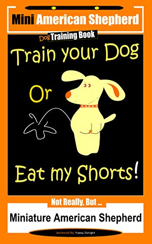 Mini American Shepherd Dog Training Train Your Dog Or Eat My Shorts! Not Really, But…: Not Really, But… Miniature American Shepherd (English Edition)