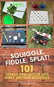 Squiggle, Fiddle, Splat! : 101 Genius Fine Motor And Early Writing Activities (101 Games Book 4)