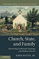 Church, State, and Family: Reconciling Traditional Teachings and Modern Liberties (Law and Christianity)