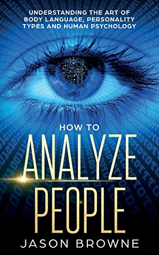 How to Analyze People: Understanding the Art of Body Language, Personality Types, and Human Psychology