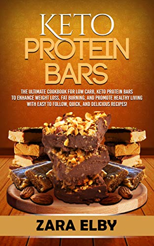 Keto Protein Bars: The Ultimate Cookbook for Low Carb, Ketogenic Protein Bars to Enhance Weight Loss, Fat Burning, and Promote Healthy Living with Easy to Follow, Quick, and Delicious Recipes!