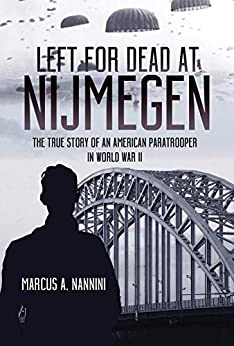 Left for Dead at Nijmegen: The True Story of an American Paratrooper in World War II by [Marcus  Nannini]