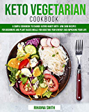 Keto Vegetarian Cookbook: A Simple Cookbook to Change Eating Habits with Low Carb Recipes for Beginners and Plant Based Meals for Boosting Your Energy and Improving Your Life