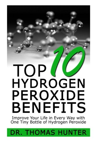 Top 10 Hydrogen Peroxide Benefits: Improve Your Life in Every Way with One Tiny Bottle of Hydrogen Peroxide (Hydrogen Peroxide - Natural Cures - Herbal Medicine - Home Remedies)