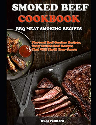 SMOKED BEEF COOKBOOK: BBQ MEAT SMOKING RECIPES: Flavored Beef Smoker Recipes, Tasty Grilled Beef Recipes That Will Thrill Your Guests