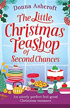 The Little Christmas Teashop of Second Chances: An utterly perfect feel good Christmas romance by [Donna Ashcroft]