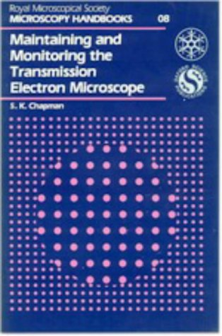 Maintaining and Monitoring the Transmission Electron Microscope (Royal Microscopical Society Microscopy Handbooks)