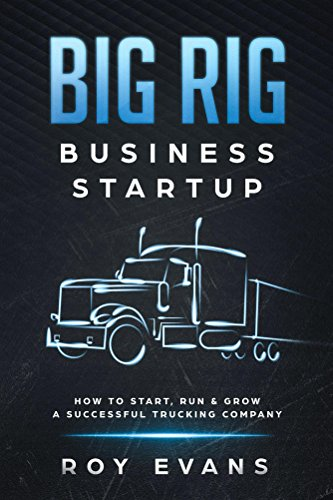 Big Rig Business Startup: How to Start, Run & Grow a Successful Trucking Company